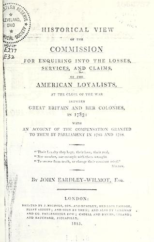 Historical view of the Commission for enquiring into the losses, services, and claims of the American loyalists, at the close of the war between Great Britain and her colonies, in 1783
