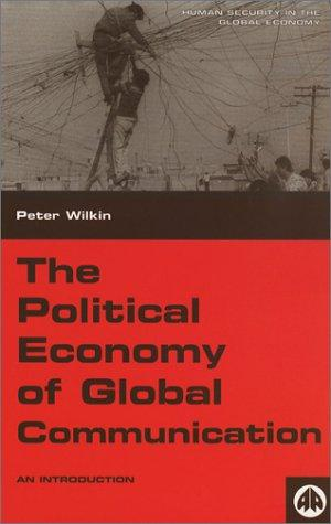 The Political Economy Of Global Communication by Peter Wilkin
