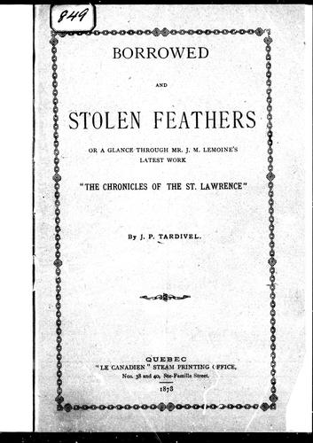 "Borrowed and stolen feathers, or, A glance through Mr. J.M. Lemoine's latest work, ""The chronicles of the St. Lawrence"" by Tardivel, Jules Paul"
